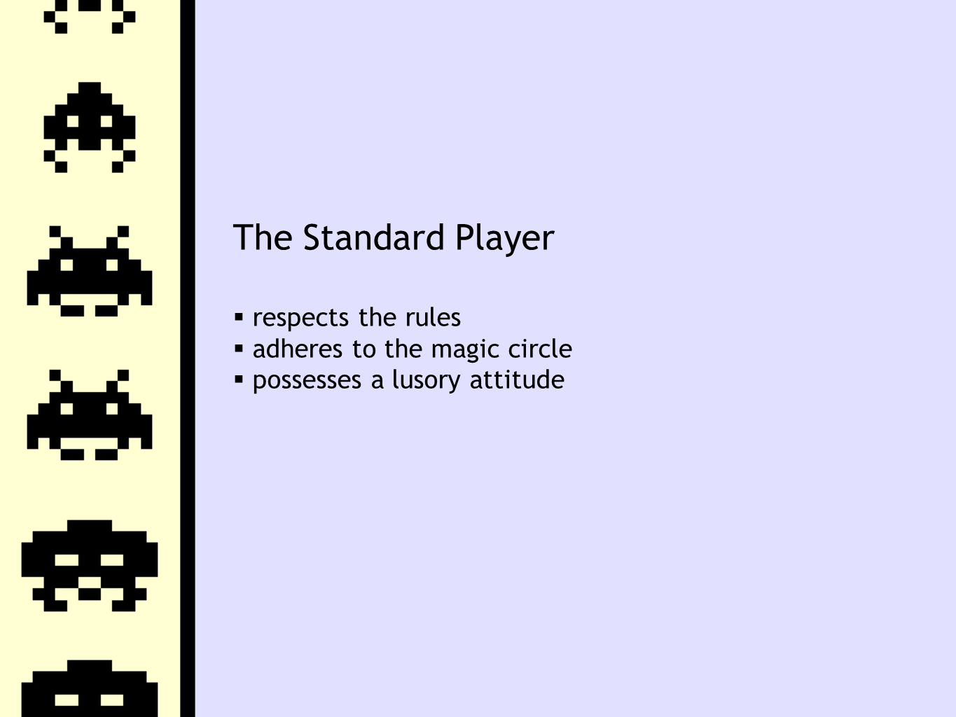 The Standard Player  respects the rules  adheres to the magic circle  possesses a lusory attitude