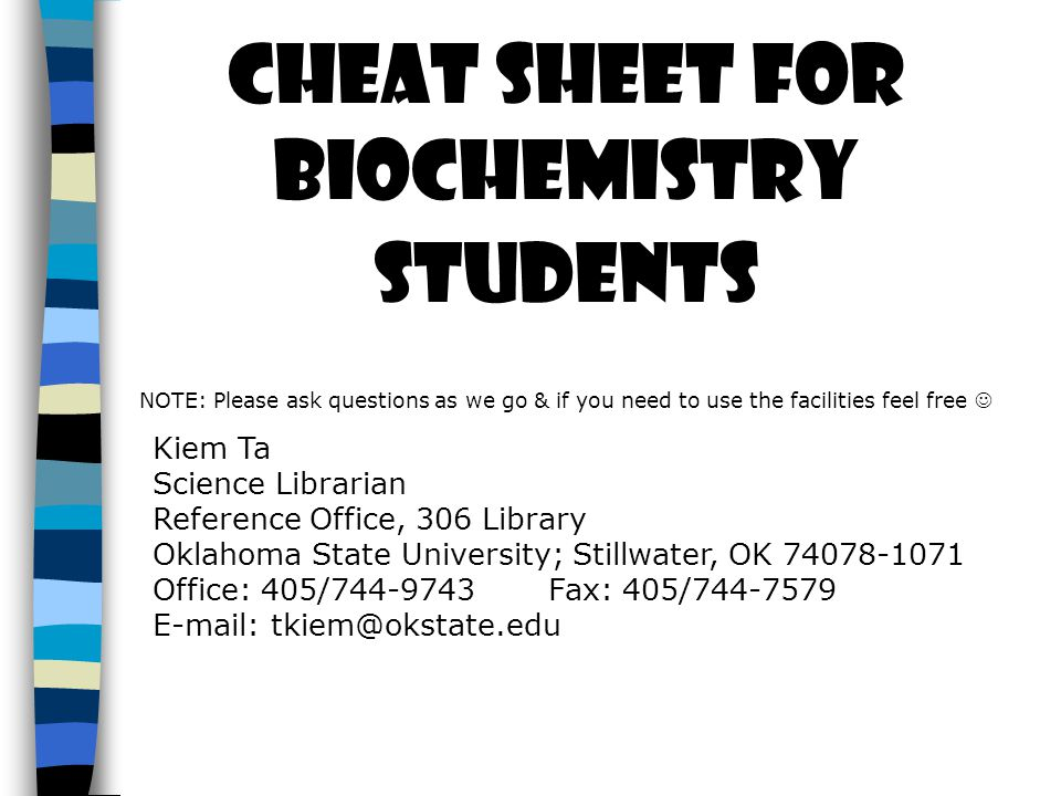 Cheat sheet for Biochemistry Students NOTE: Please ask questions as we go & if you need to use the facilities feel free Kiem Ta Science Librarian Refe