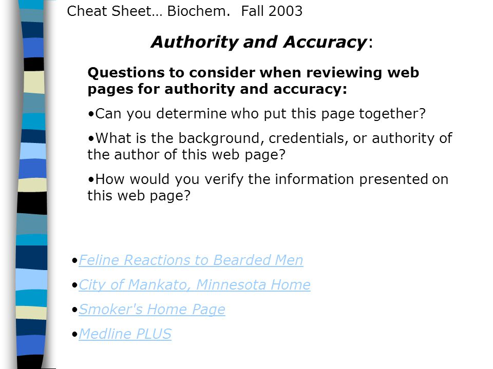 Cheat Sheet… Biochem. Fall 2003 Authority and Accuracy: Questions to consider when reviewing web pages for authority and accuracy: Can you determine w
