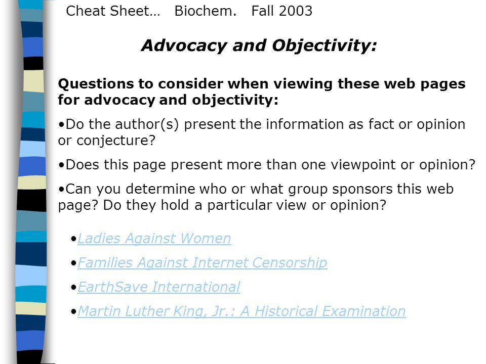 Cheat Sheet… Biochem. Fall 2003 Advocacy and Objectivity: Questions to consider when viewing these web pages for advocacy and objectivity: Do the auth