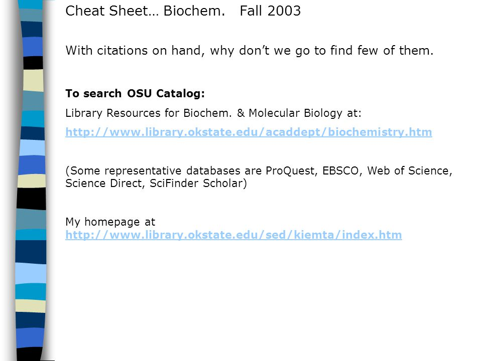 Cheat Sheet… Biochem. Fall 2003 To search OSU Catalog: Library Resources for Biochem. & Molecular Biology at: http://www.library.okstate.edu/acaddept/