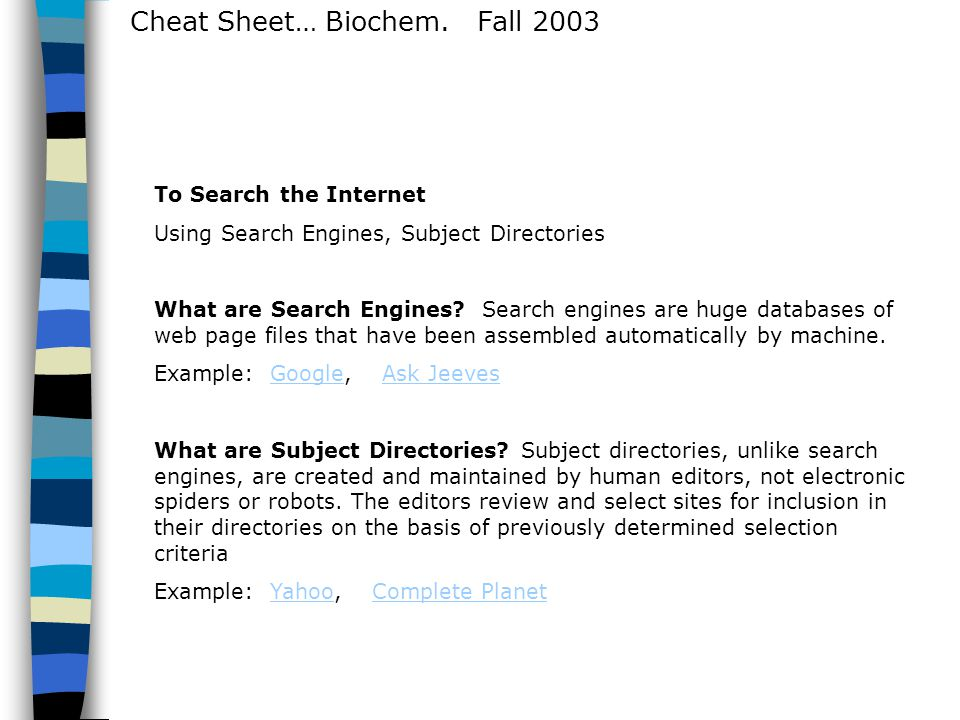Cheat Sheet… Biochem. Fall 2003 To Search the Internet Using Search Engines, Subject Directories What are Search Engines? Search engines are huge data