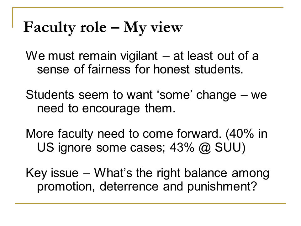 Faculty role – My view We must remain vigilant – at least out of a sense of fairness for honest students. Students seem to want 'some' change – we nee