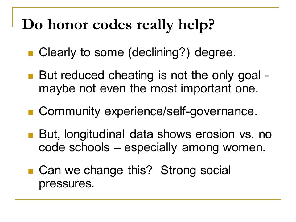 Do honor codes really help? Clearly to some (declining?) degree. But reduced cheating is not the only goal - maybe not even the most important one. Co