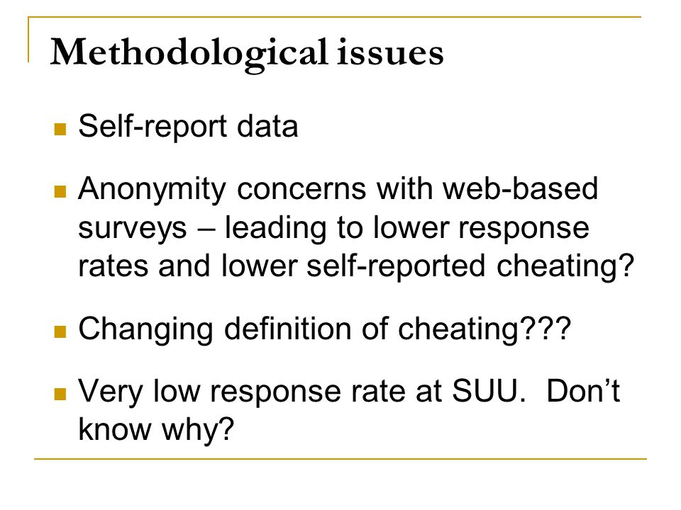 Methodological issues Self-report data Anonymity concerns with web-based surveys – leading to lower response rates and lower self-reported cheating? C