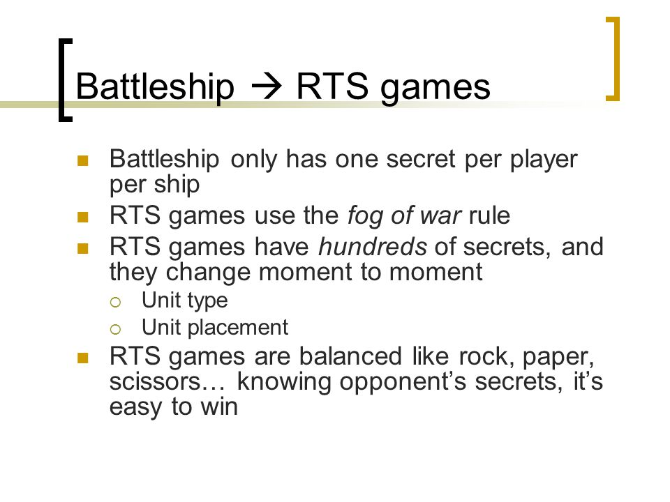 Battleship  RTS games Battleship only has one secret per player per ship RTS games use the fog of war rule RTS games have hundreds of secrets, and they change moment to moment  Unit type  Unit placement RTS games are balanced like rock, paper, scissors… knowing opponent's secrets, it's easy to win