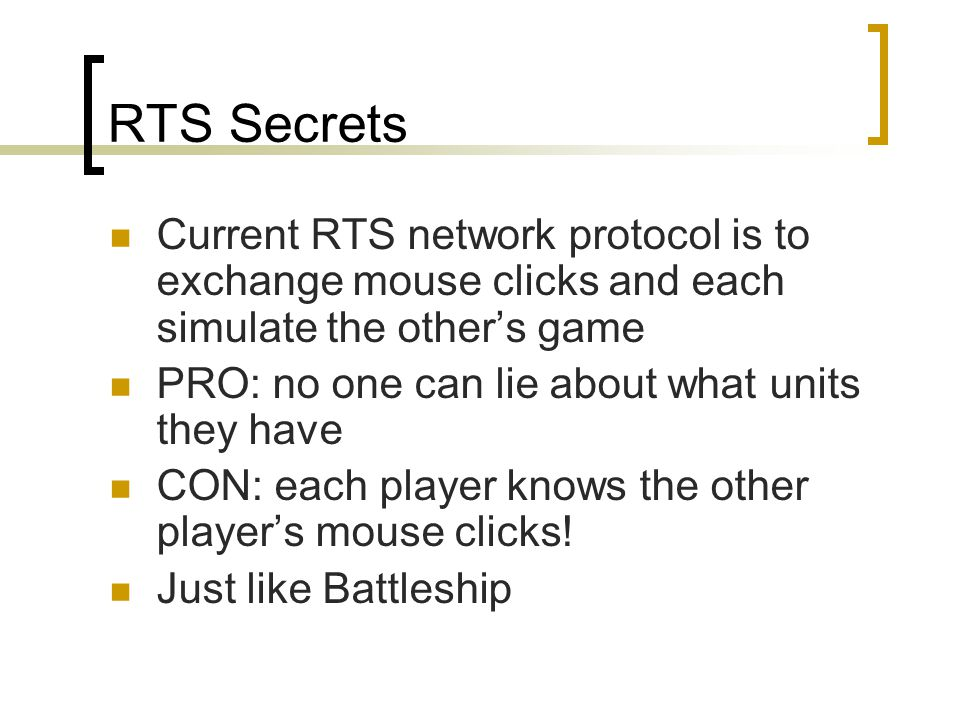 RTS Secrets Current RTS network protocol is to exchange mouse clicks and each simulate the other's game PRO: no one can lie about what units they have CON: each player knows the other player's mouse clicks.
