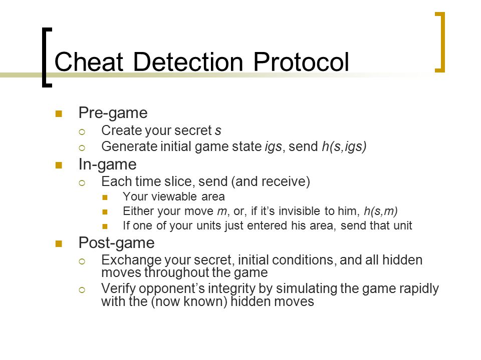 Cheat Detection Protocol Pre-game  Create your secret s  Generate initial game state igs, send h(s,igs) In-game  Each time slice, send (and receive) Your viewable area Either your move m, or, if it's invisible to him, h(s,m) If one of your units just entered his area, send that unit Post-game  Exchange your secret, initial conditions, and all hidden moves throughout the game  Verify opponent's integrity by simulating the game rapidly with the (now known) hidden moves