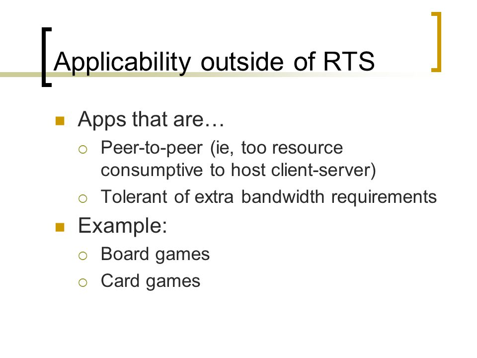 Applicability outside of RTS Apps that are…  Peer-to-peer (ie, too resource consumptive to host client-server)  Tolerant of extra bandwidth requirements Example:  Board games  Card games