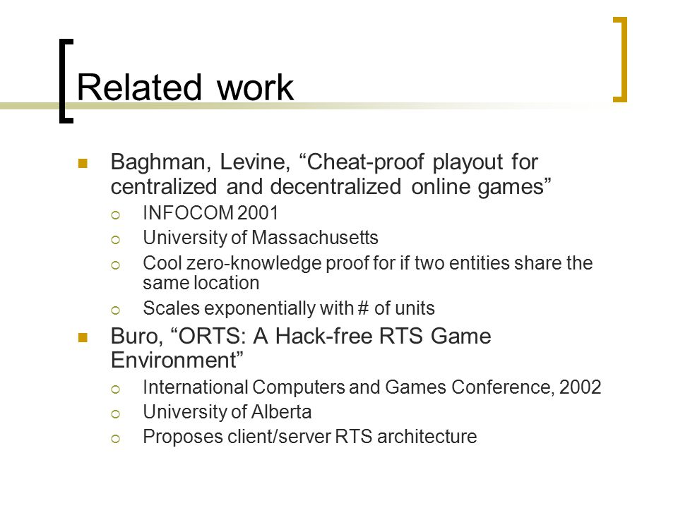 Related work Baghman, Levine, Cheat-proof playout for centralized and decentralized online games  INFOCOM 2001  University of Massachusetts  Cool zero-knowledge proof for if two entities share the same location  Scales exponentially with # of units Buro, ORTS: A Hack-free RTS Game Environment  International Computers and Games Conference, 2002  University of Alberta  Proposes client/server RTS architecture