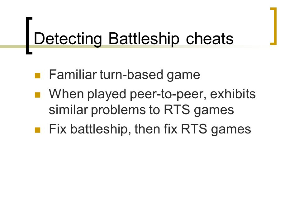 Detecting Battleship cheats Familiar turn-based game When played peer-to-peer, exhibits similar problems to RTS games Fix battleship, then fix RTS games