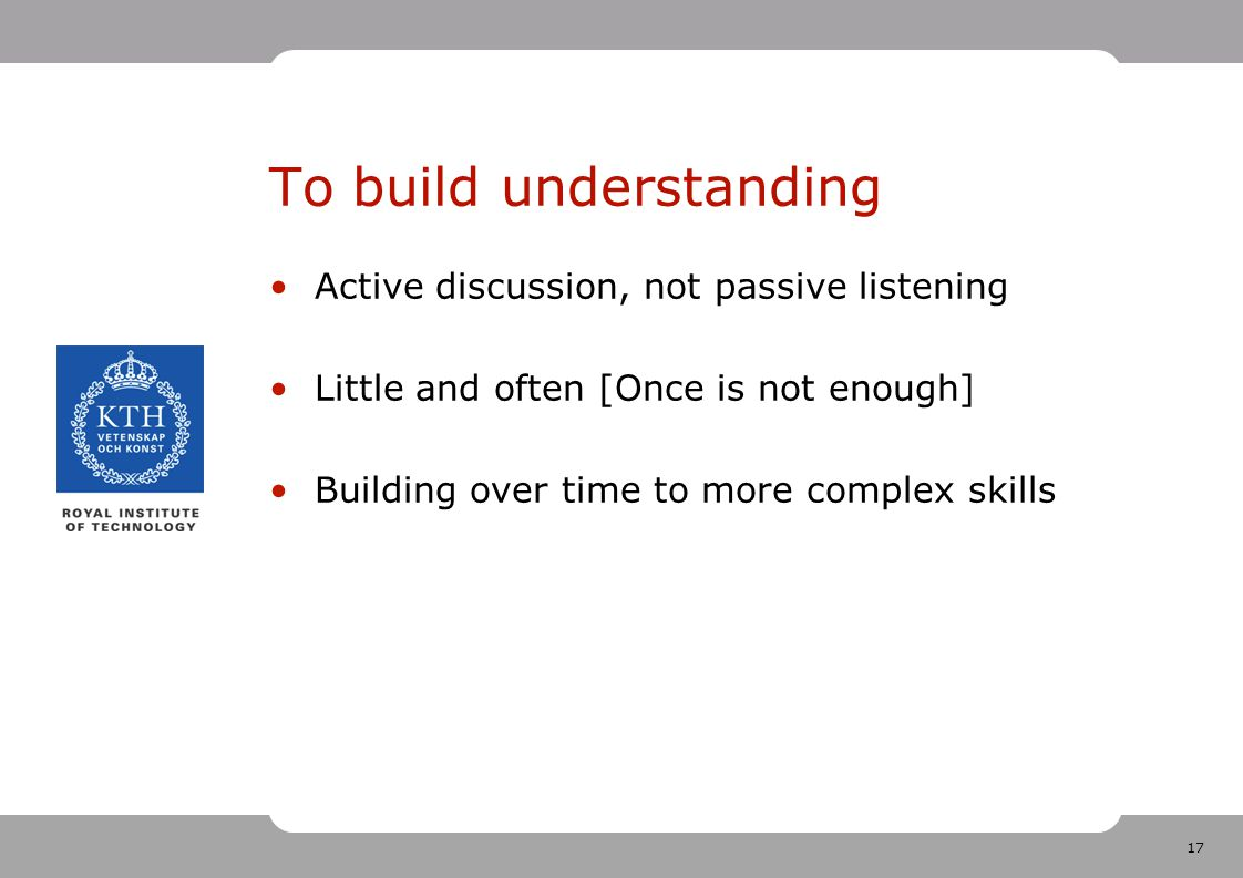 17 To build understanding Active discussion, not passive listening Little and often [Once is not enough] Building over time to more complex skills