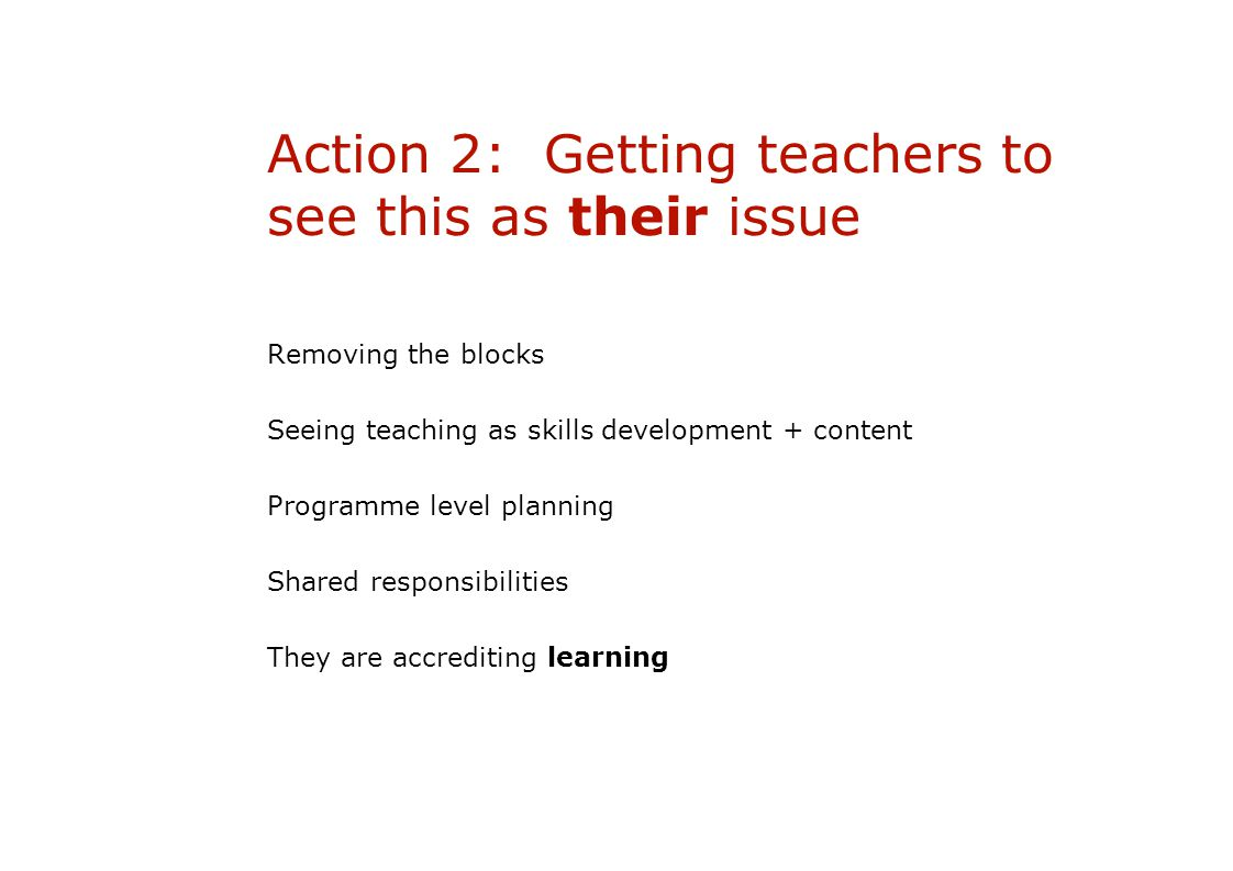 Action 2: Getting teachers to see this as their issue Removing the blocks Seeing teaching as skills development + content Programme level planning Shared responsibilities They are accrediting learning