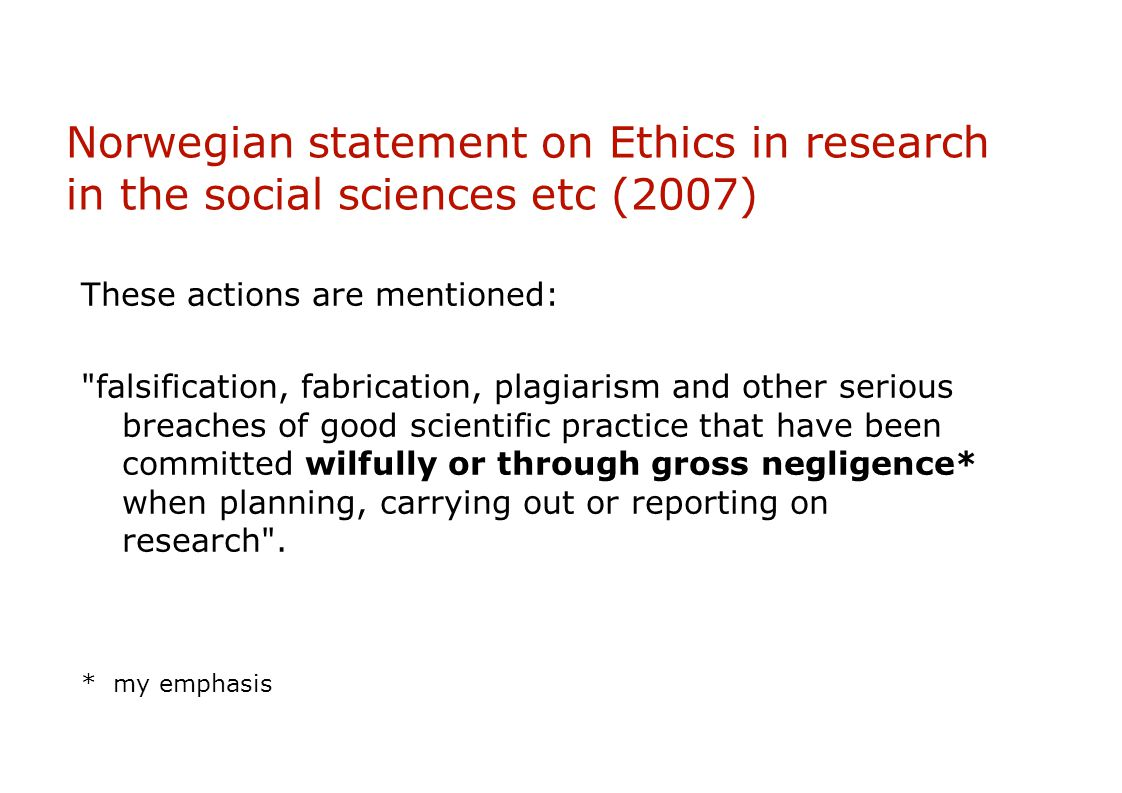 Norwegian statement on Ethics in research in the social sciences etc (2007) These actions are mentioned: falsification, fabrication, plagiarism and other serious breaches of good scientific practice that have been committed wilfully or through gross negligence* when planning, carrying out or reporting on research .