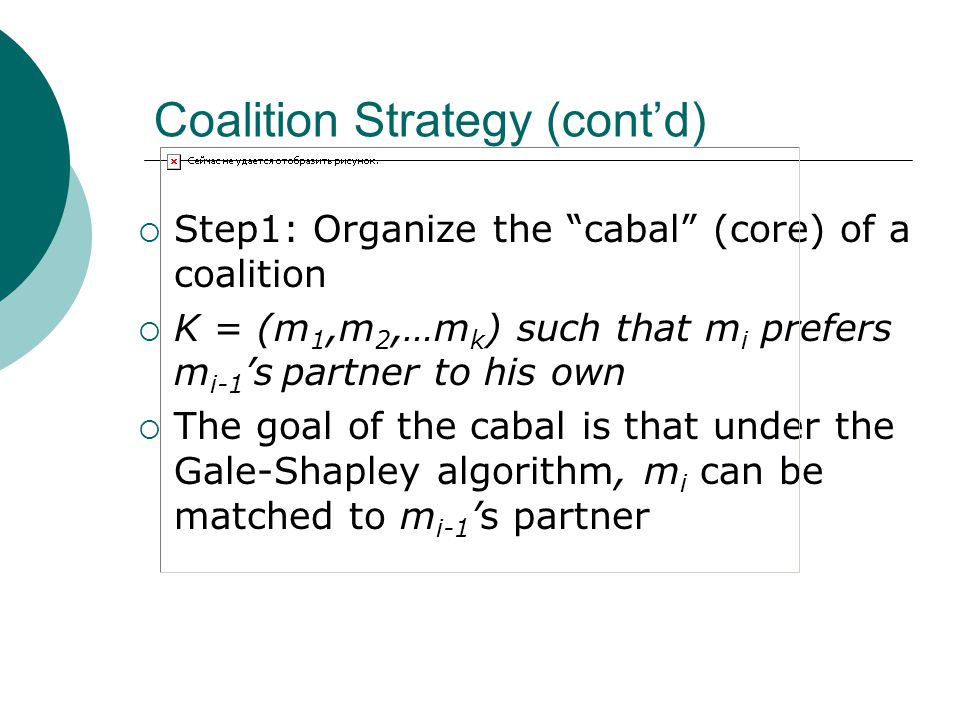 Coalition Strategy (cont'd)  Step1: Organize the cabal (core) of a coalition  K = (m 1,m 2,…m k ) such that m i prefers m i-1 's partner to his own  The goal of the cabal is that under the Gale-Shapley algorithm, m i can be matched to m i-1 's partner