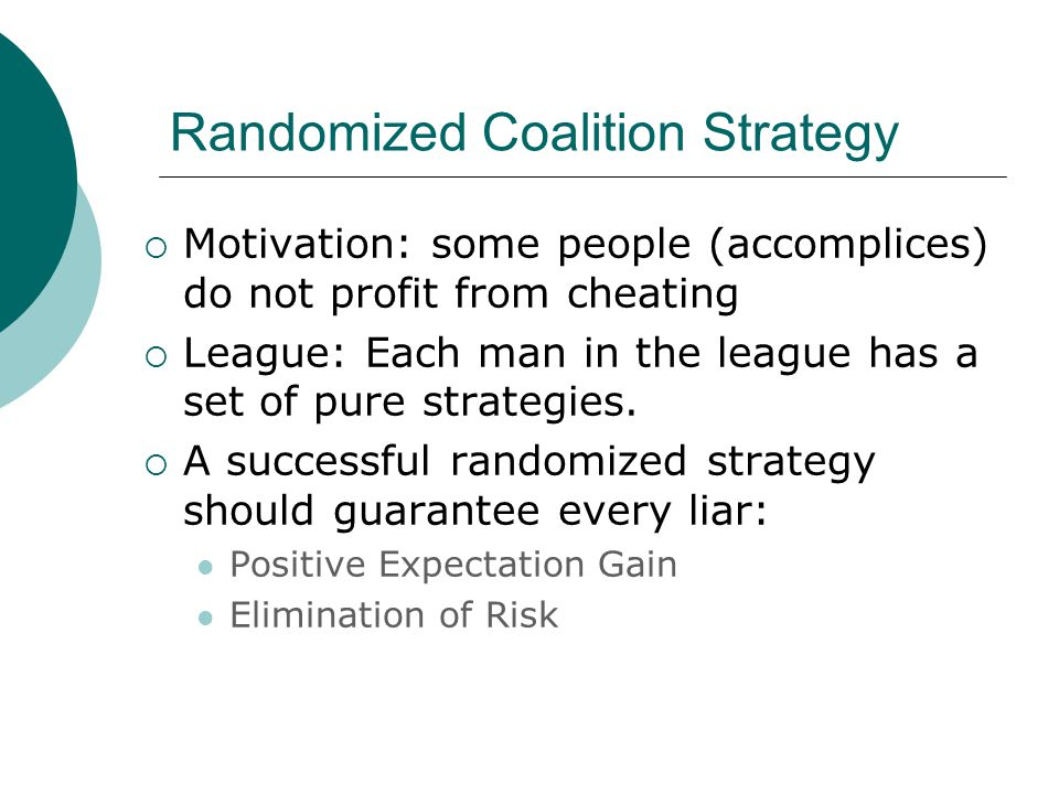 Randomized Coalition Strategy  Motivation: some people (accomplices) do not profit from cheating  League: Each man in the league has a set of pure strategies.