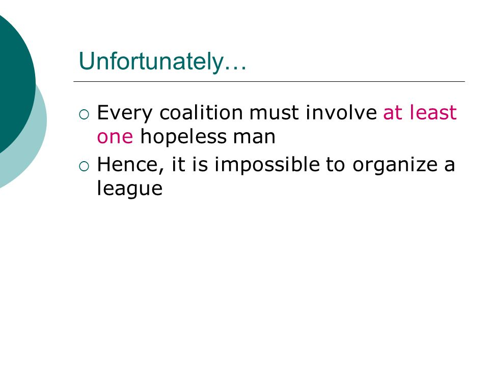 Unfortunately…  Every coalition must involve at least one hopeless man  Hence, it is impossible to organize a league