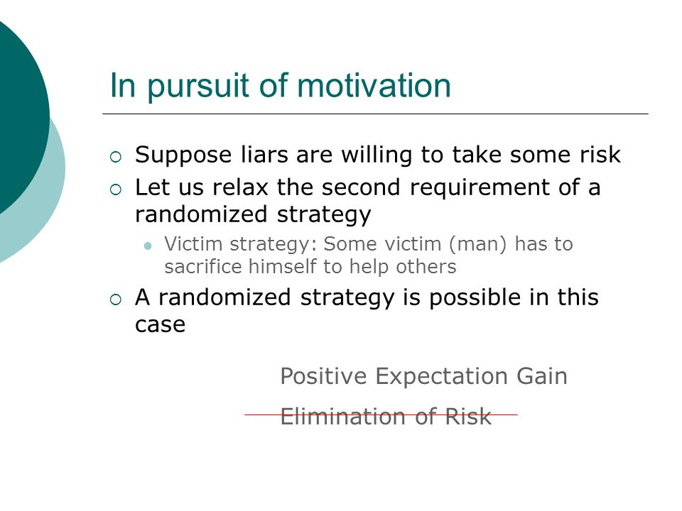 In pursuit of motivation  Suppose liars are willing to take some risk  Let us relax the second requirement of a randomized strategy Victim strategy: Some victim (man) has to sacrifice himself to help others  A randomized strategy is possible in this case Positive Expectation Gain Elimination of Risk