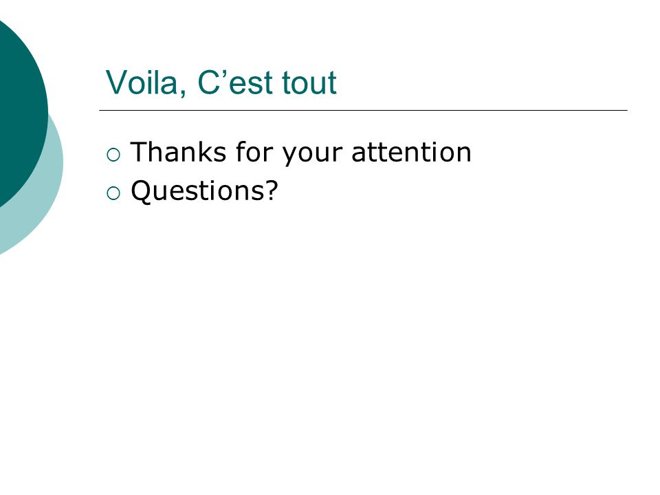 Voila, C'est tout  Thanks for your attention  Questions