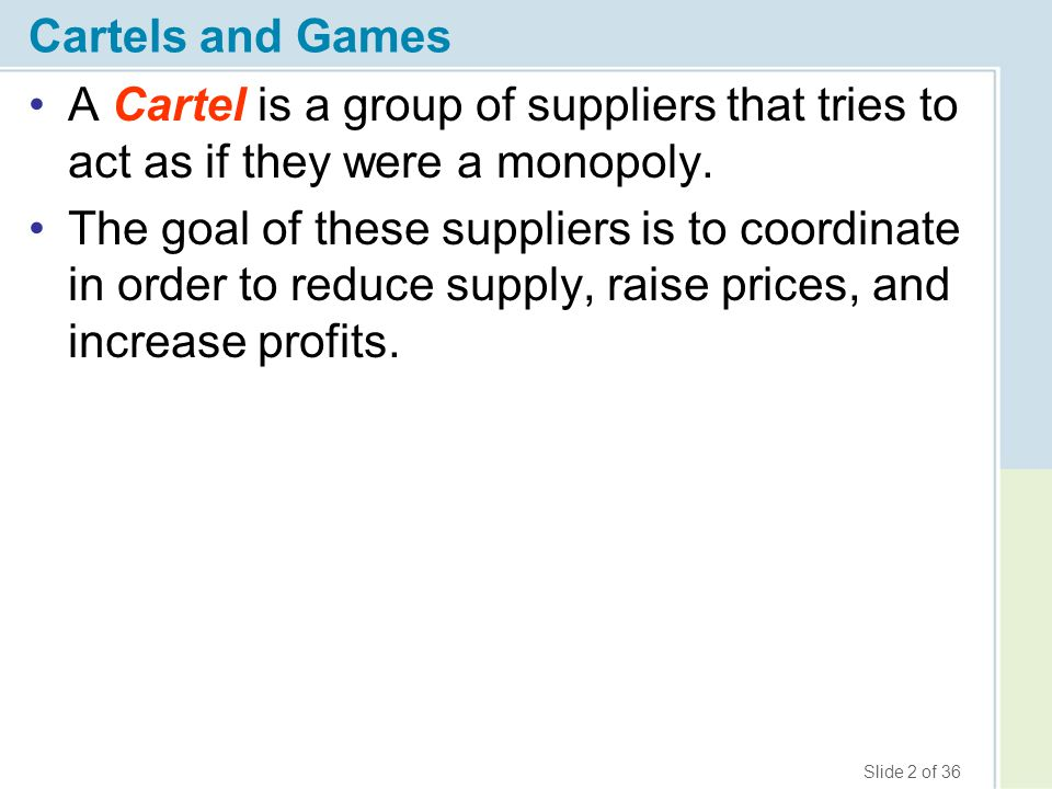 Slide 2 of 36 Cartels and Games A Cartel is a group of suppliers that tries to act as if they were a monopoly. The goal of these suppliers is to coord