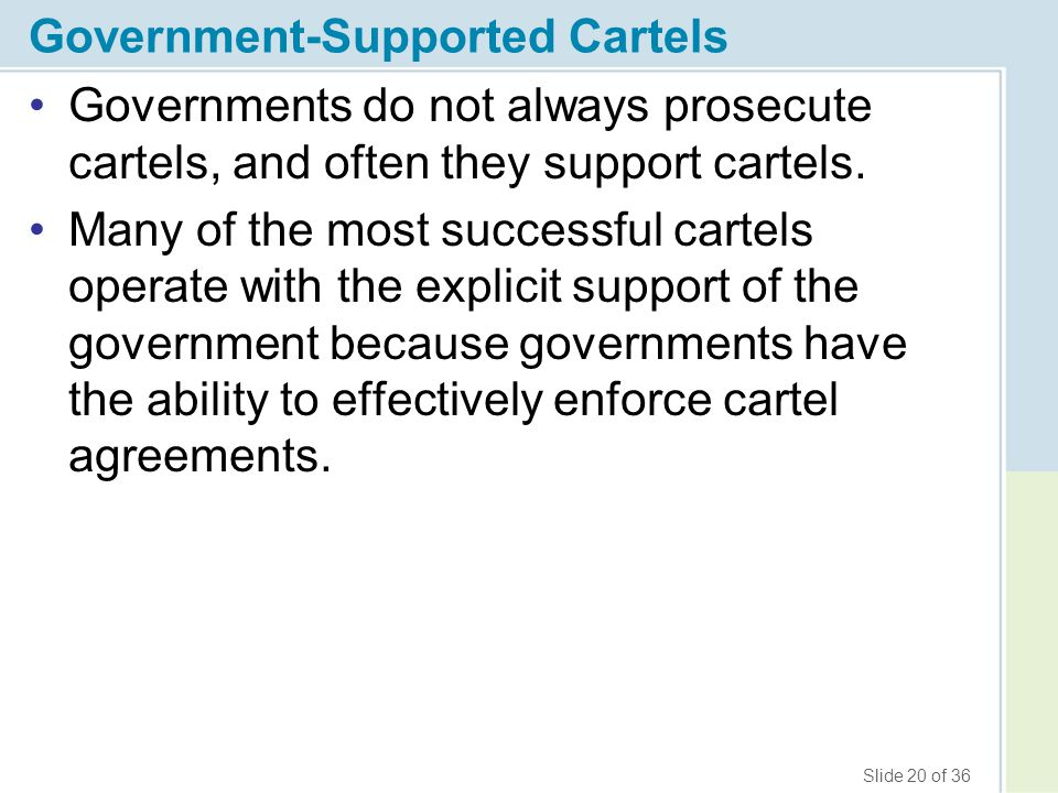 Slide 20 of 36 Government-Supported Cartels Governments do not always prosecute cartels, and often they support cartels. Many of the most successful c