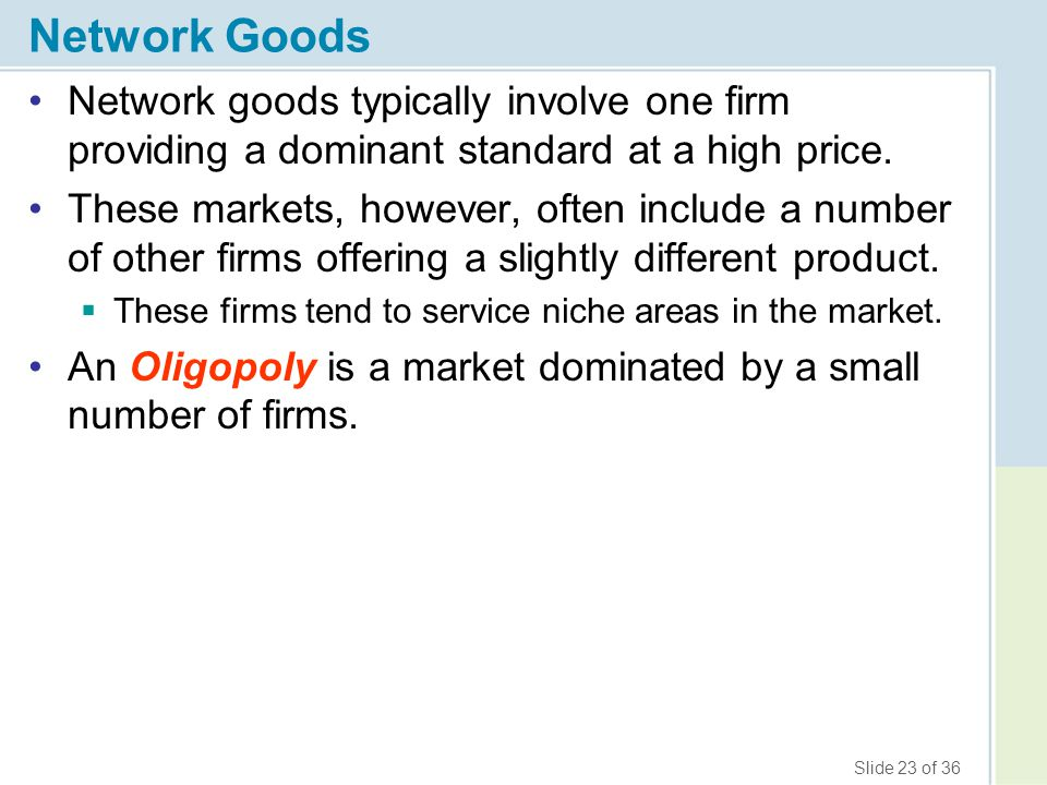 Slide 23 of 36 Network Goods Network goods typically involve one firm providing a dominant standard at a high price. These markets, however, often inc