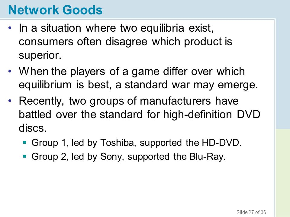 Slide 27 of 36 Network Goods In a situation where two equilibria exist, consumers often disagree which product is superior. When the players of a game
