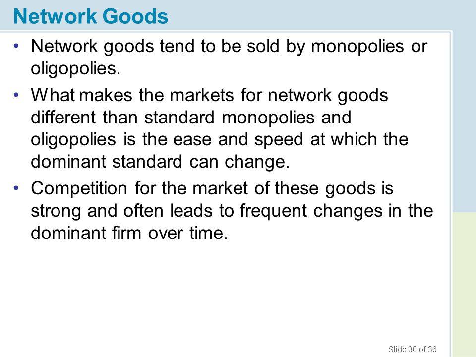 Slide 30 of 36 Network Goods Network goods tend to be sold by monopolies or oligopolies. What makes the markets for network goods different than stand