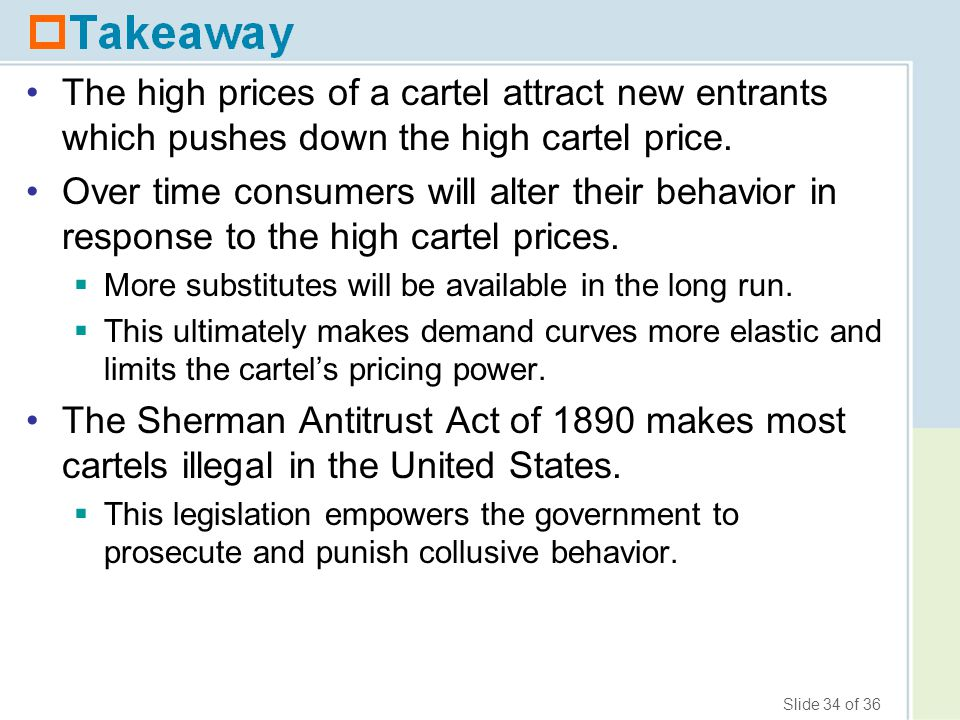 Slide 34 of 36 The high prices of a cartel attract new entrants which pushes down the high cartel price. Over time consumers will alter their behavior