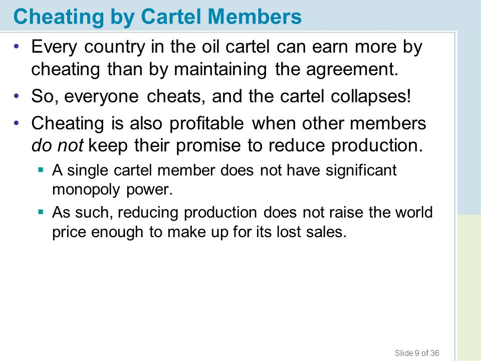 Slide 9 of 36 Cheating by Cartel Members Every country in the oil cartel can earn more by cheating than by maintaining the agreement. So, everyone che