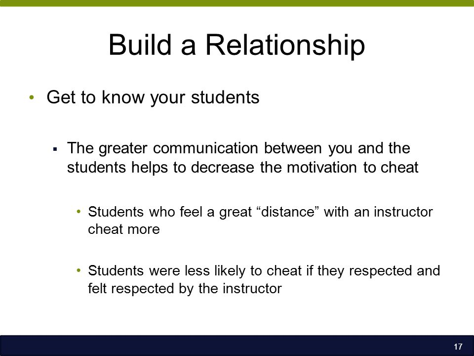 Build a Relationship Get to know your students  The greater communication between you and the students helps to decrease the motivation to cheat Students who feel a great distance with an instructor cheat more Students were less likely to cheat if they respected and felt respected by the instructor 17