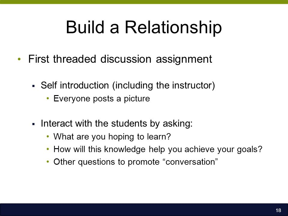 Build a Relationship First threaded discussion assignment  Self introduction (including the instructor) Everyone posts a picture  Interact with the students by asking: What are you hoping to learn.