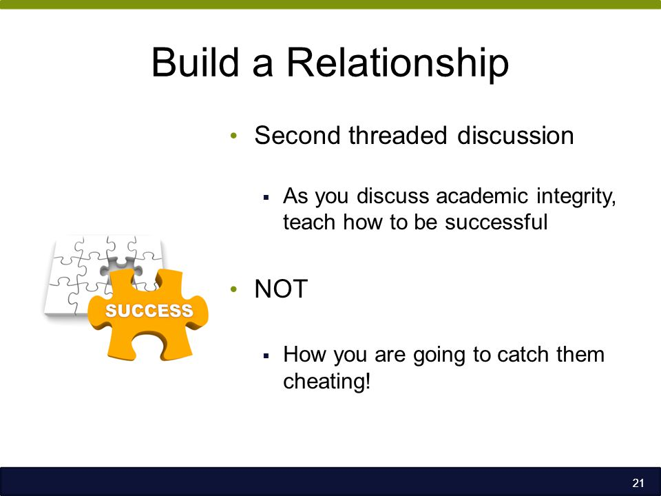 Build a Relationship Second threaded discussion  As you discuss academic integrity, teach how to be successful NOT  How you are going to catch them cheating.