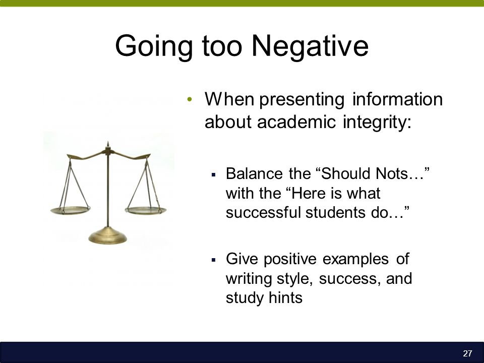 Going too Negative When presenting information about academic integrity:  Balance the Should Nots… with the Here is what successful students do…  Give positive examples of writing style, success, and study hints 27
