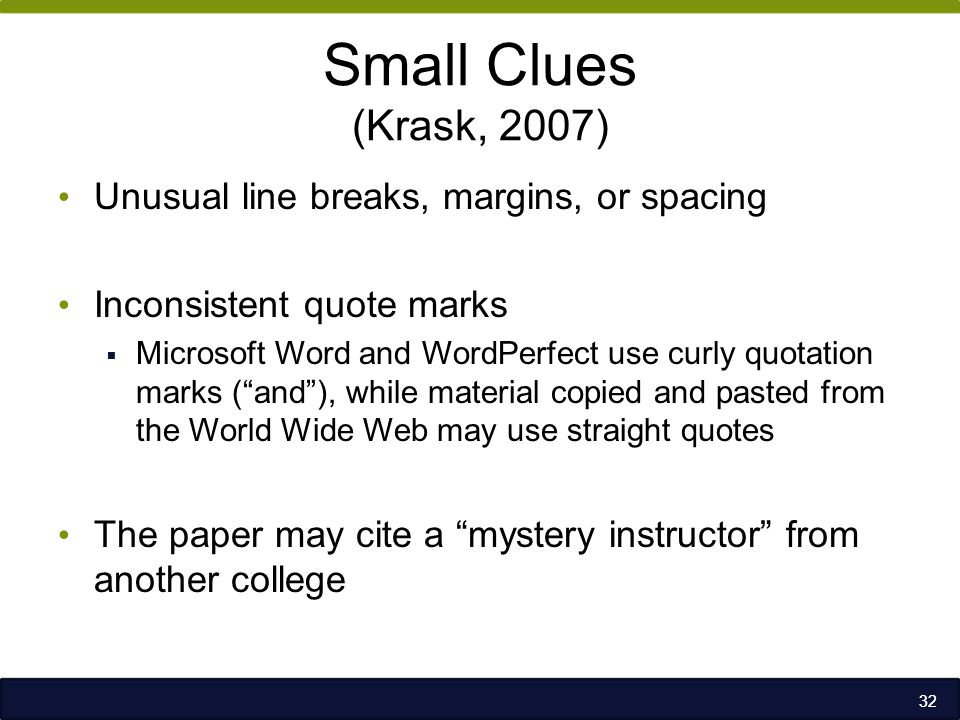 Small Clues (Krask, 2007) Unusual line breaks, margins, or spacing Inconsistent quote marks  Microsoft Word and WordPerfect use curly quotation marks ( and ), while material copied and pasted from the World Wide Web may use straight quotes The paper may cite a mystery instructor from another college 32