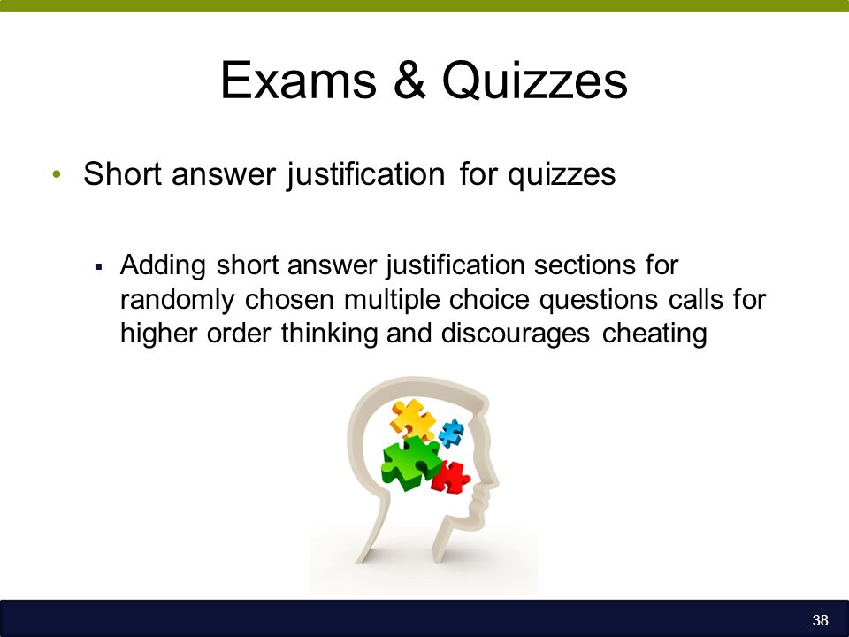 Exams & Quizzes Short answer justification for quizzes  Adding short answer justification sections for randomly chosen multiple choice questions calls for higher order thinking and discourages cheating 38