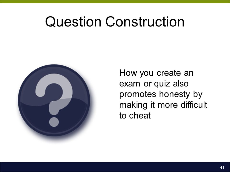 Question Construction How you create an exam or quiz also promotes honesty by making it more difficult to cheat 41