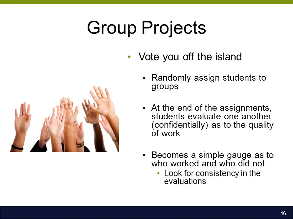 Group Projects Vote you off the island  Randomly assign students to groups  At the end of the assignments, students evaluate one another (confidentially) as to the quality of work  Becomes a simple gauge as to who worked and who did not Look for consistency in the evaluations 46