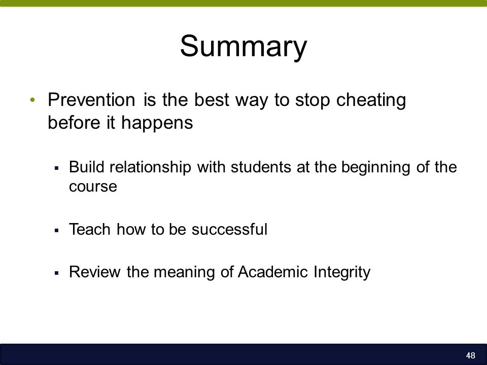 Summary Prevention is the best way to stop cheating before it happens  Build relationship with students at the beginning of the course  Teach how to be successful  Review the meaning of Academic Integrity 48