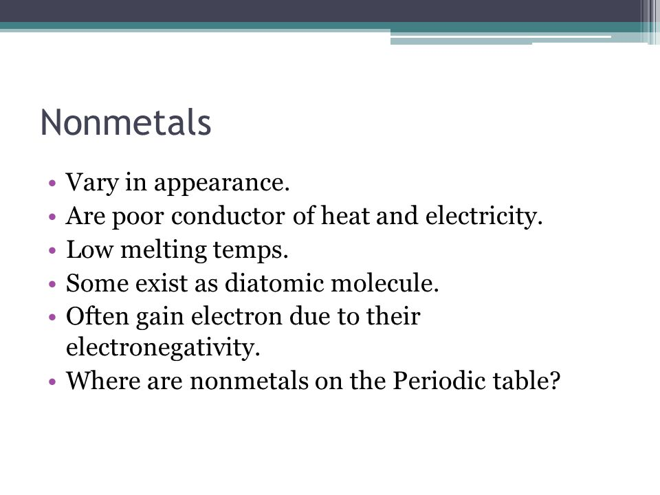 Nonmetals Vary in appearance. Are poor conductor of heat and electricity.