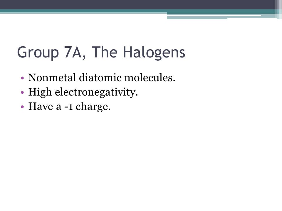 Group 7A, The Halogens Nonmetal diatomic molecules. High electronegativity. Have a -1 charge.