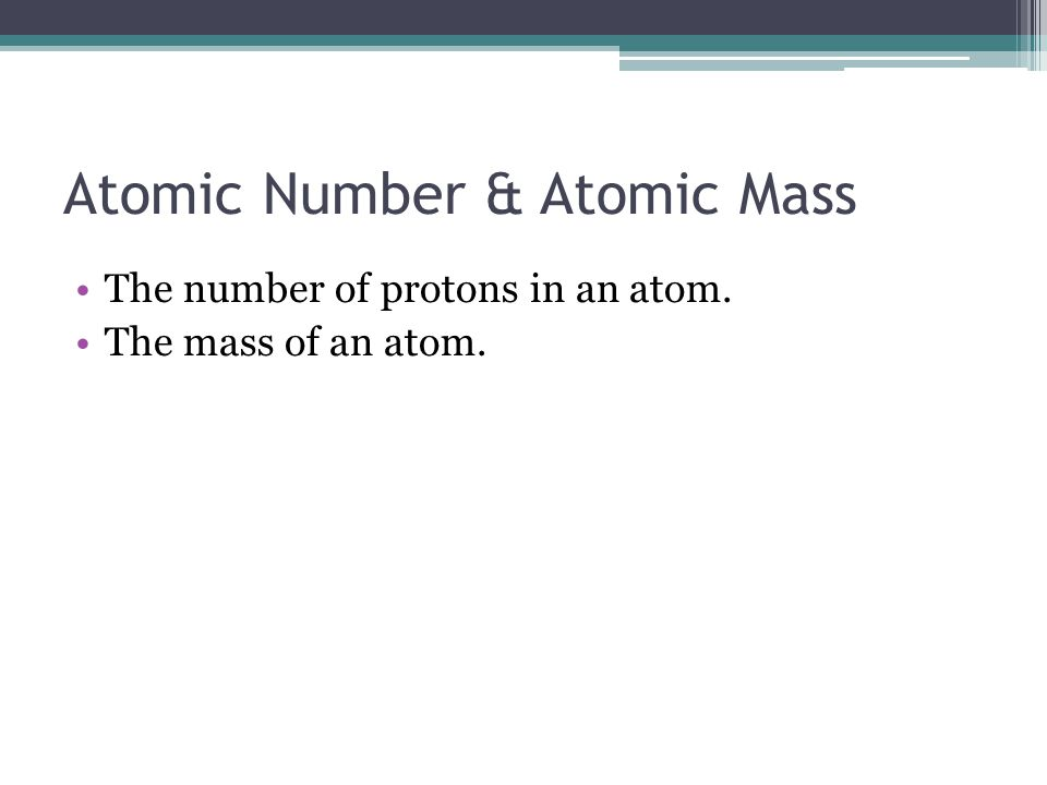 Atomic Number & Atomic Mass The number of protons in an atom. The mass of an atom.