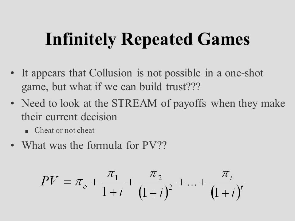 Infinitely Repeated Games It appears that Collusion is not possible in a one-shot game, but what if we can build trust??.