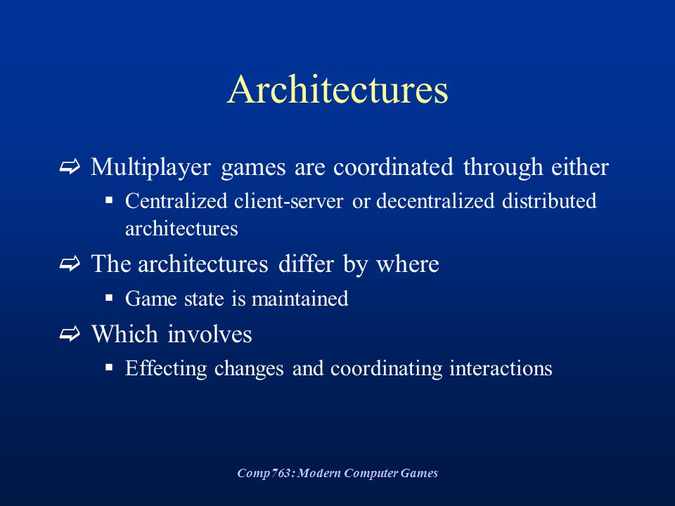Comp763: Modern Computer Games Architectures  Multiplayer games are coordinated through either  Centralized client-server or decentralized distributed architectures  The architectures differ by where  Game state is maintained  Which involves  Effecting changes and coordinating interactions