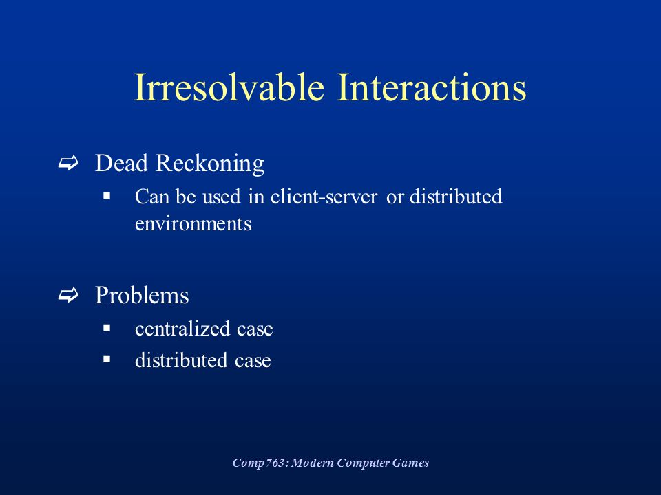 Comp763: Modern Computer Games Irresolvable Interactions  Dead Reckoning  Can be used in client-server or distributed environments  Problems  centralized case  distributed case