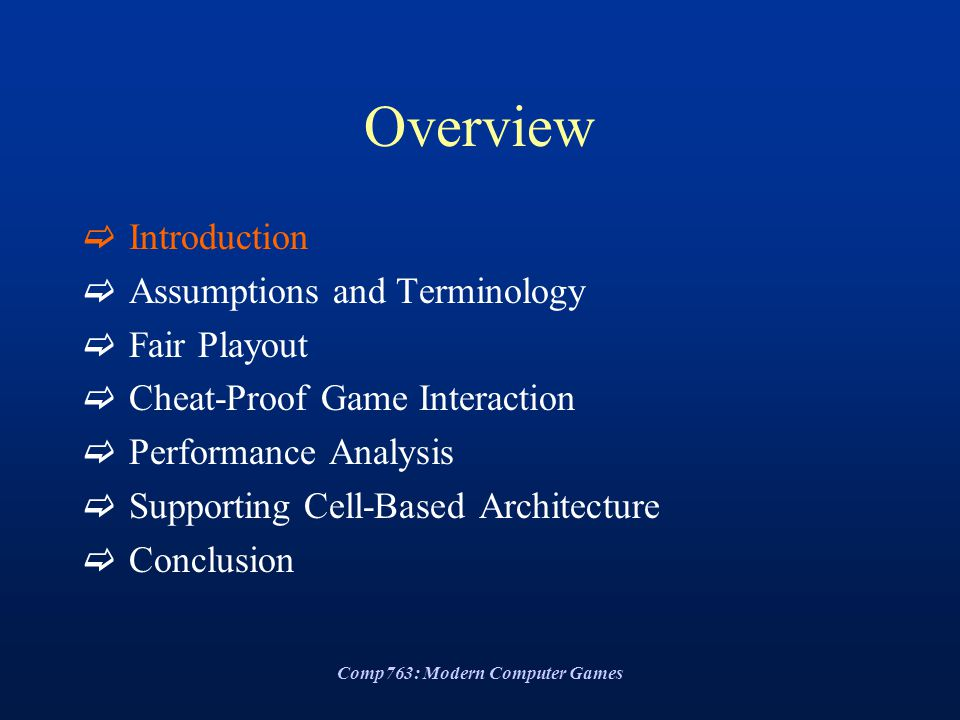 Comp763: Modern Computer Games Overview  Introduction  Assumptions and Terminology  Fair Playout  Cheat-Proof Game Interaction  Performance Analysis  Supporting Cell-Based Architecture  Conclusion