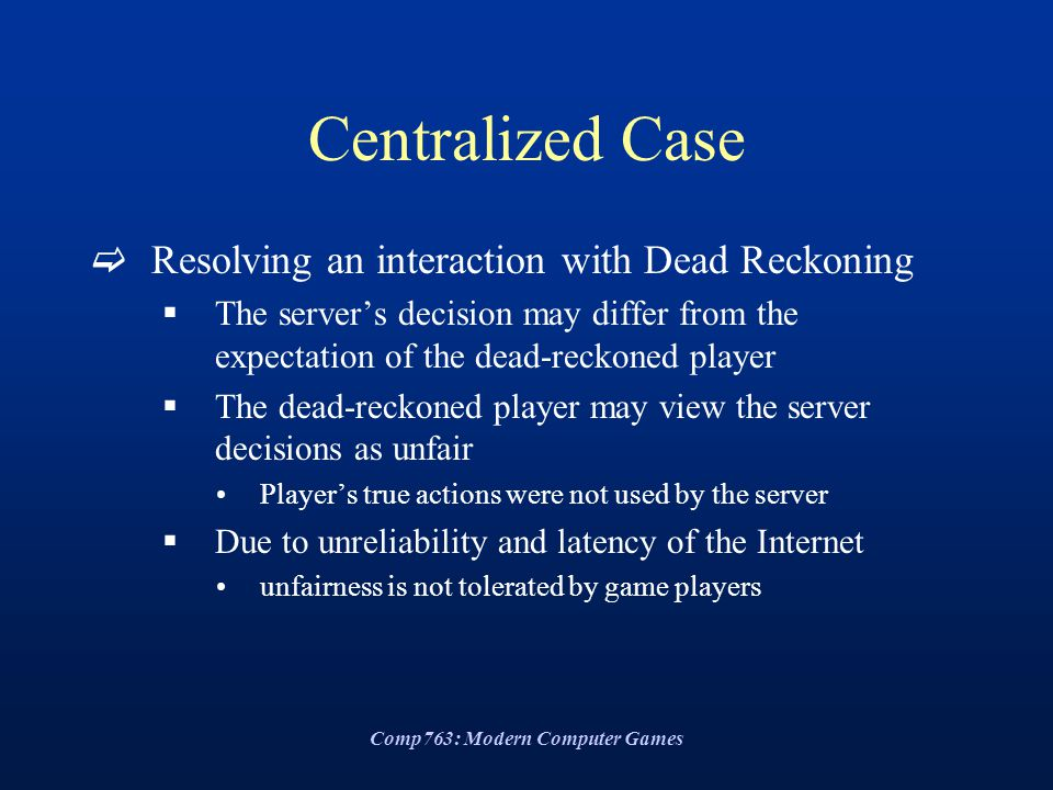 Comp763: Modern Computer Games Centralized Case  Resolving an interaction with Dead Reckoning  The server's decision may differ from the expectation of the dead-reckoned player  The dead-reckoned player may view the server decisions as unfair Player's true actions were not used by the server  Due to unreliability and latency of the Internet unfairness is not tolerated by game players