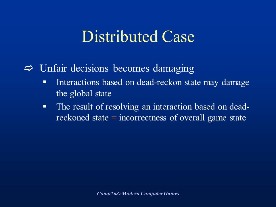 Comp763: Modern Computer Games Distributed Case  Unfair decisions becomes damaging  Interactions based on dead-reckon state may damage the global st