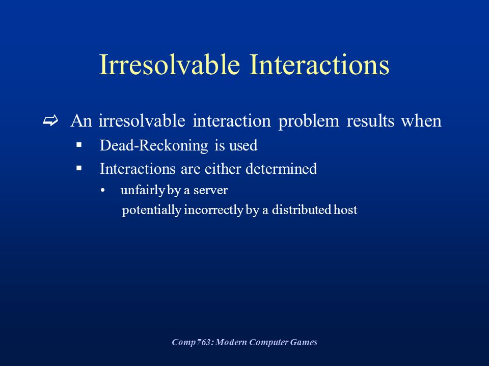 Comp763: Modern Computer Games Irresolvable Interactions  An irresolvable interaction problem results when  Dead-Reckoning is used  Interactions are either determined unfairly by a server potentially incorrectly by a distributed host
