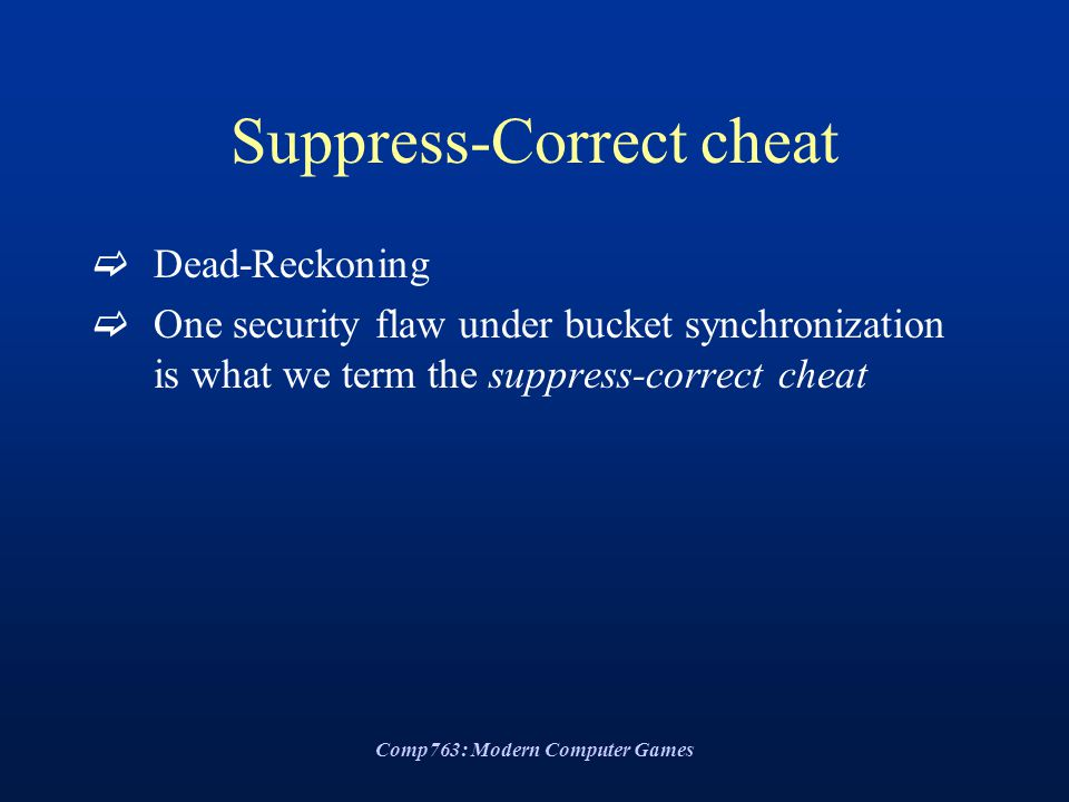 Comp763: Modern Computer Games Suppress-Correct cheat  Dead-Reckoning  One security flaw under bucket synchronization is what we term the suppress-correct cheat